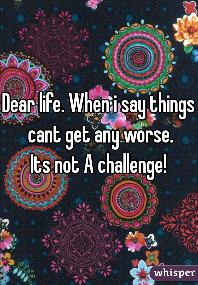 Dear life. When i say things cant get any worse. Its not A challenge!