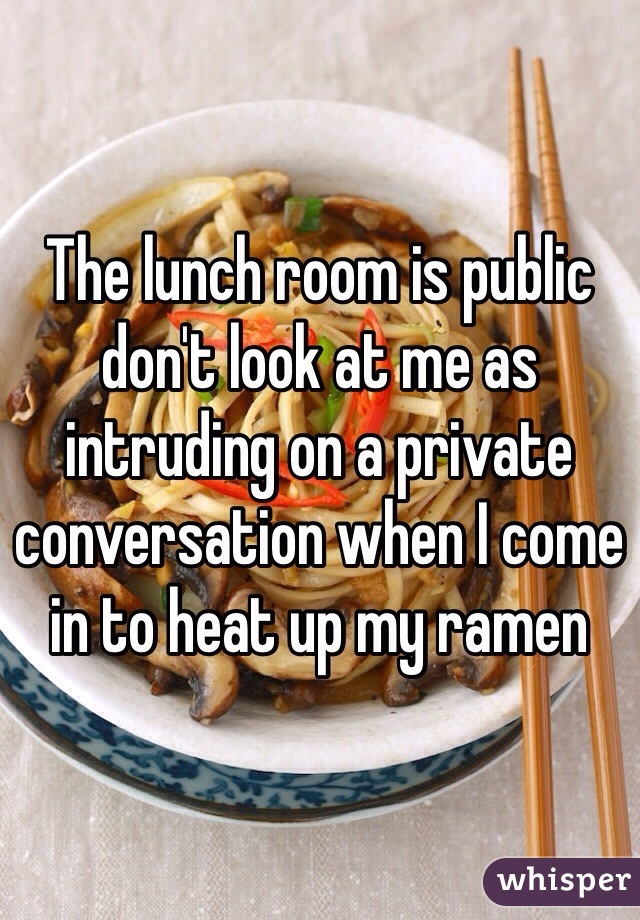 The lunch room is public don't look at me as intruding on a private conversation when I come in to heat up my ramen