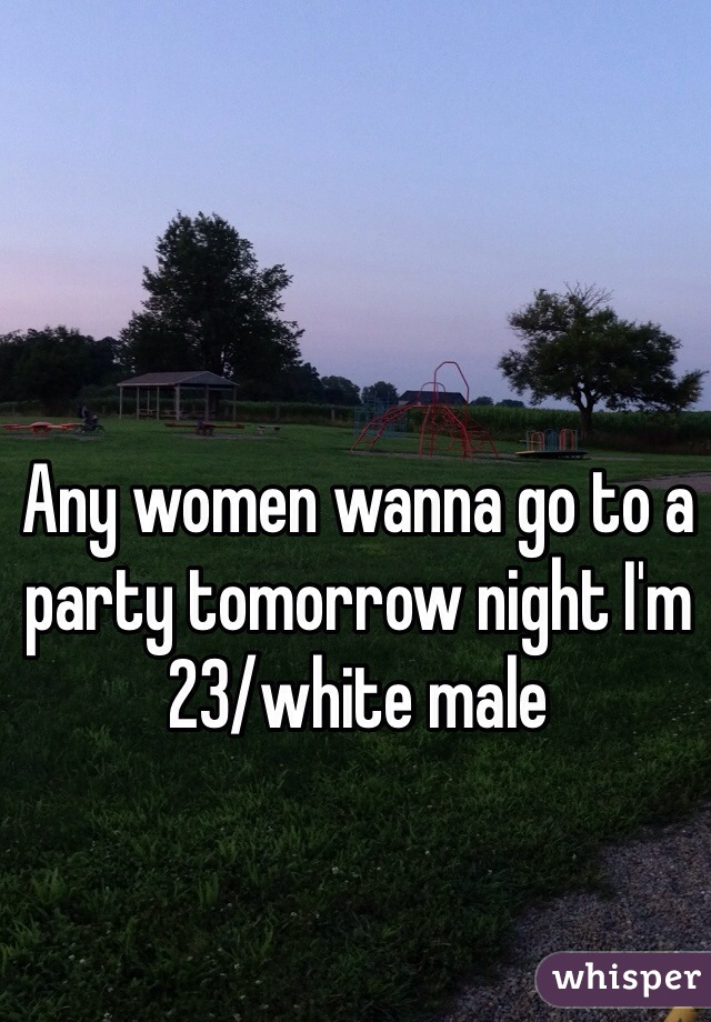 Any women wanna go to a party tomorrow night I'm  23/white male