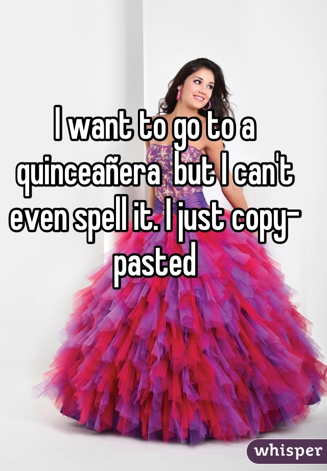 I want to go to a quinceañera  but I can't even spell it. I just copy-pasted