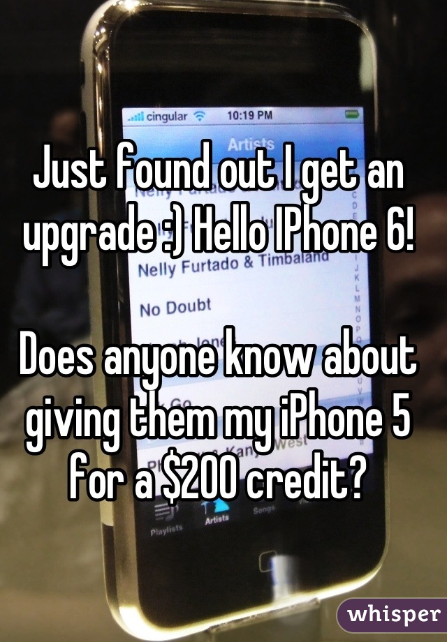 Just found out I get an upgrade :) Hello IPhone 6!   Does anyone know about giving them my iPhone 5 for a $200 credit?