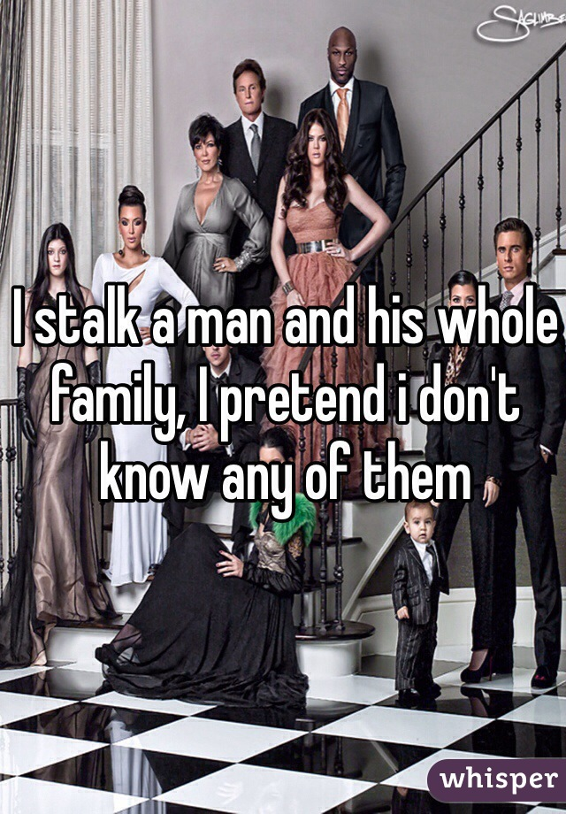 I stalk a man and his whole family, I pretend i don't know any of them
