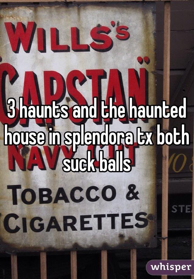 3 haunts and the haunted house in splendora tx both suck balls