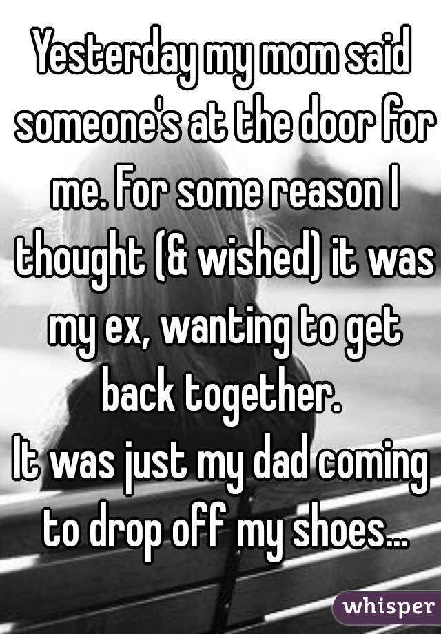 Yesterday my mom said someone's at the door for me. For some reason I thought (& wished) it was my ex, wanting to get back together.  It was just my dad coming to drop off my shoes...