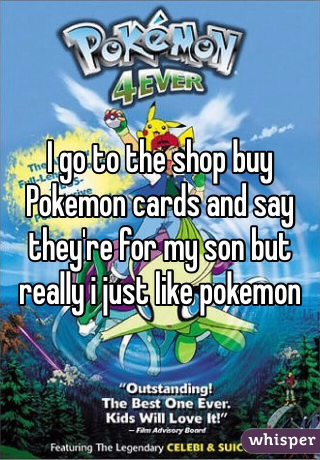 I go to the shop buy Pokemon cards and say they're for my son but really i just like pokemon