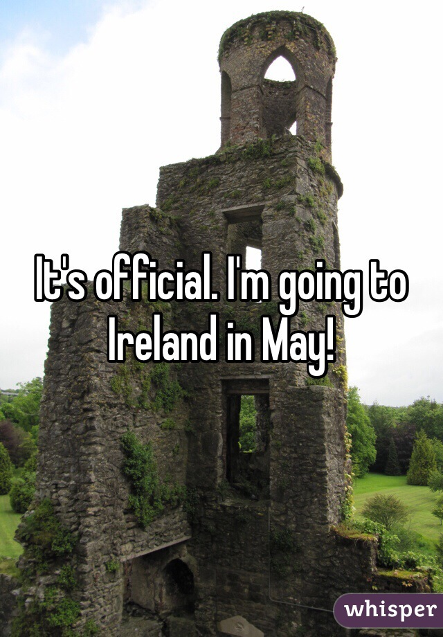 It's official. I'm going to Ireland in May!