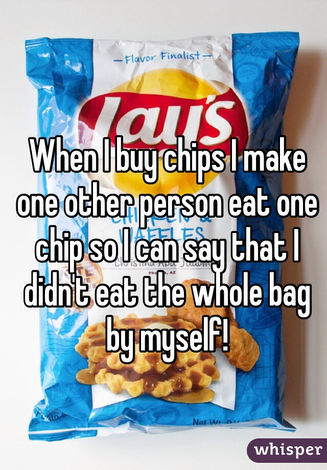 When I buy chips I make one other person eat one chip so I can say that I didn't eat the whole bag by myself!