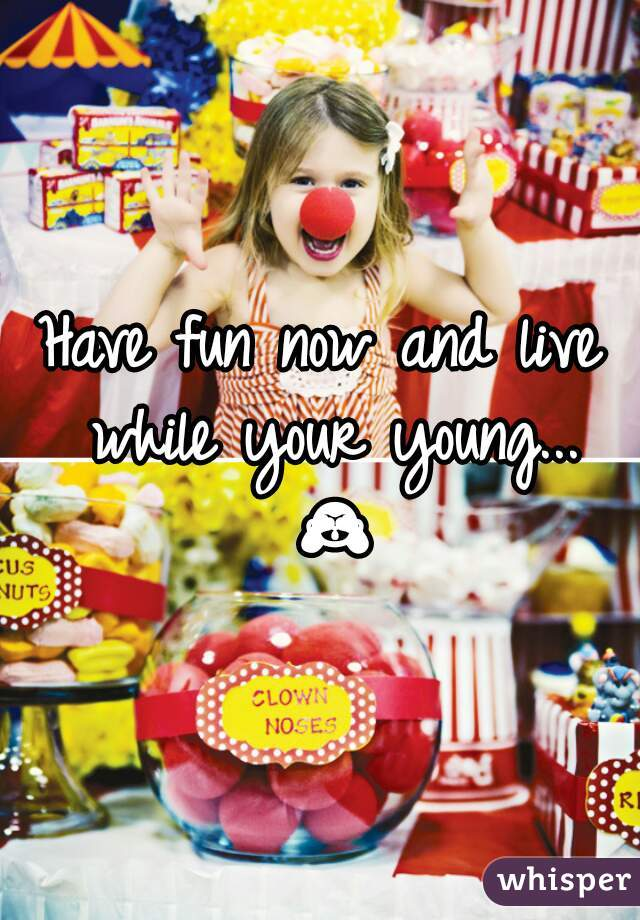 Have fun now and live while your young... 🙈