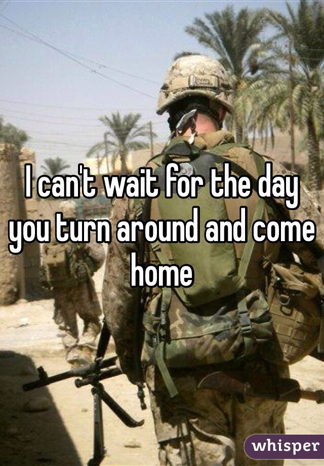 I can't wait for the day you turn around and come home