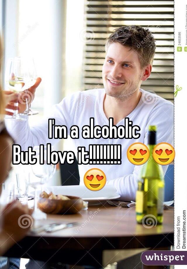 I'm a alcoholic  But I love it!!!!!!!!! 😍😍😍
