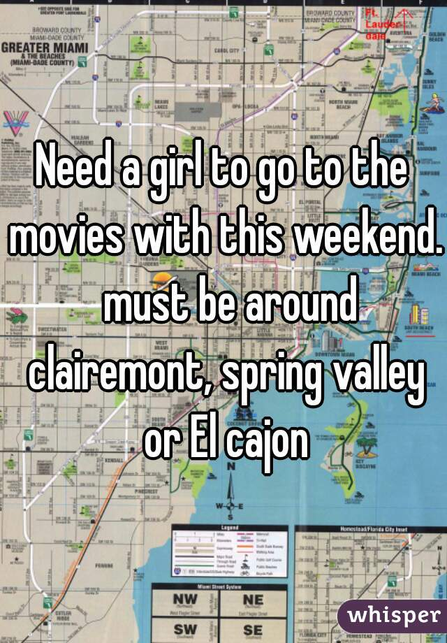 Need a girl to go to the movies with this weekend.  must be around clairemont, spring valley or El cajon