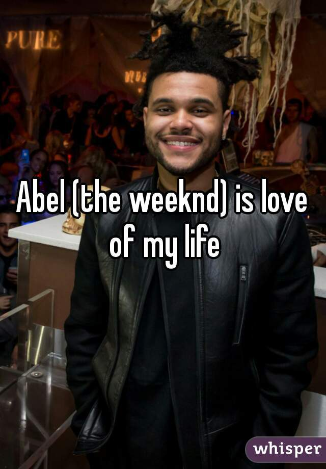 Abel (the weeknd) is love of my life