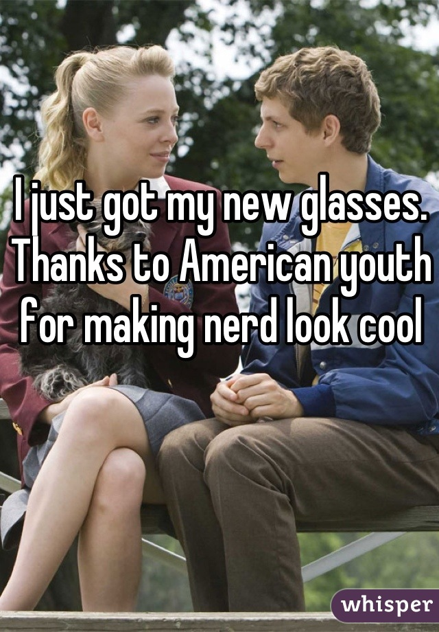 I just got my new glasses. Thanks to American youth for making nerd look cool