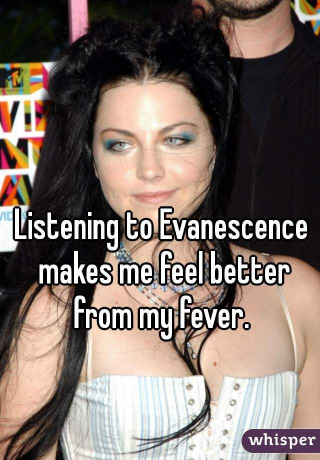 Listening to Evanescence makes me feel better from my fever.