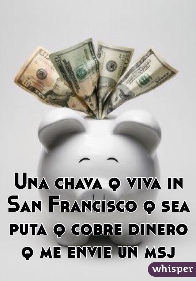 Una chava q viva in San Francisco q sea puta q cobre dinero q me envie un msj