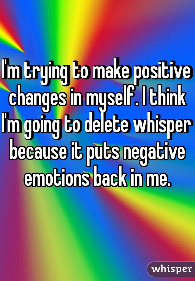 I'm trying to make positive changes in myself. I think I'm going to delete whisper because it puts negative emotions back in me.