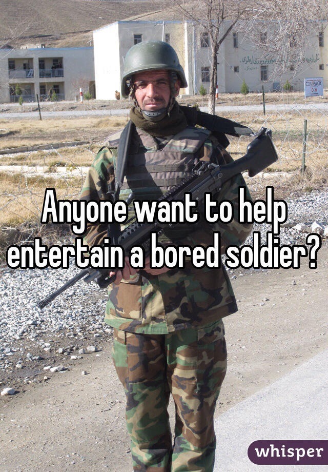 Anyone want to help entertain a bored soldier?