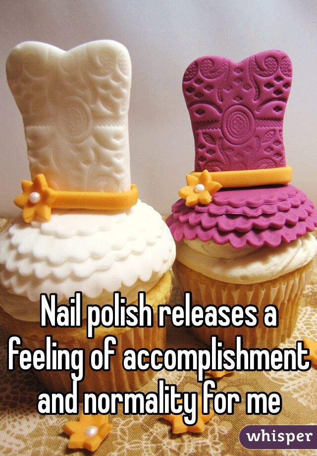 Nail polish releases a feeling of accomplishment and normality for me