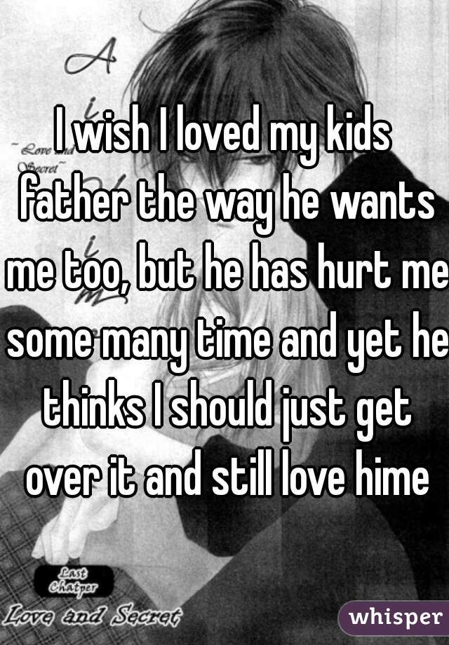 I wish I loved my kids father the way he wants me too, but he has hurt me some many time and yet he thinks I should just get over it and still love hime