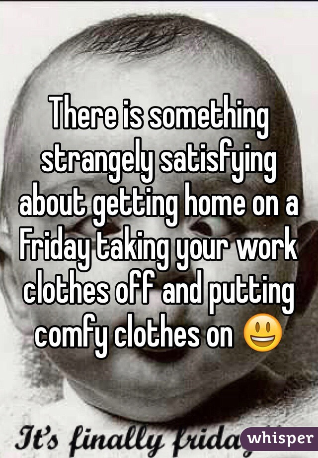 There is something strangely satisfying about getting home on a Friday taking your work clothes off and putting comfy clothes on 😃
