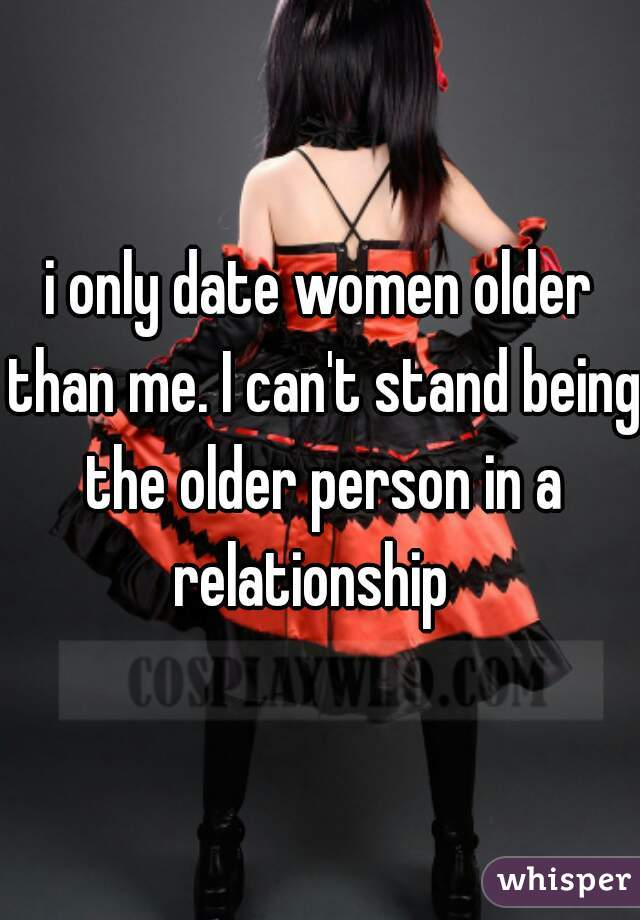 i only date women older than me. I can't stand being the older person in a relationship