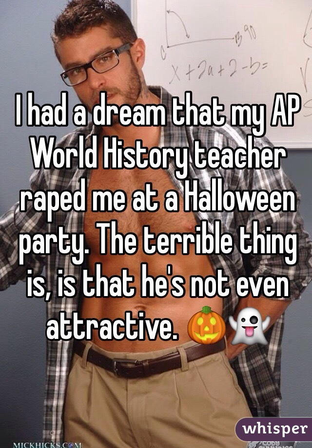 I had a dream that my AP World History teacher raped me at a Halloween party. The terrible thing is, is that he's not even attractive. 🎃👻