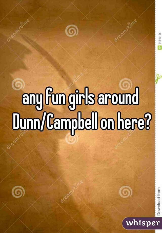 any fun girls around Dunn/Campbell on here?