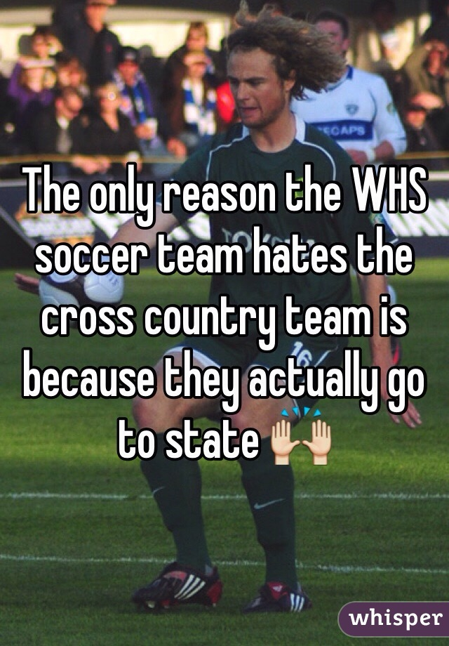 The only reason the WHS soccer team hates the cross country team is because they actually go to state 🙌