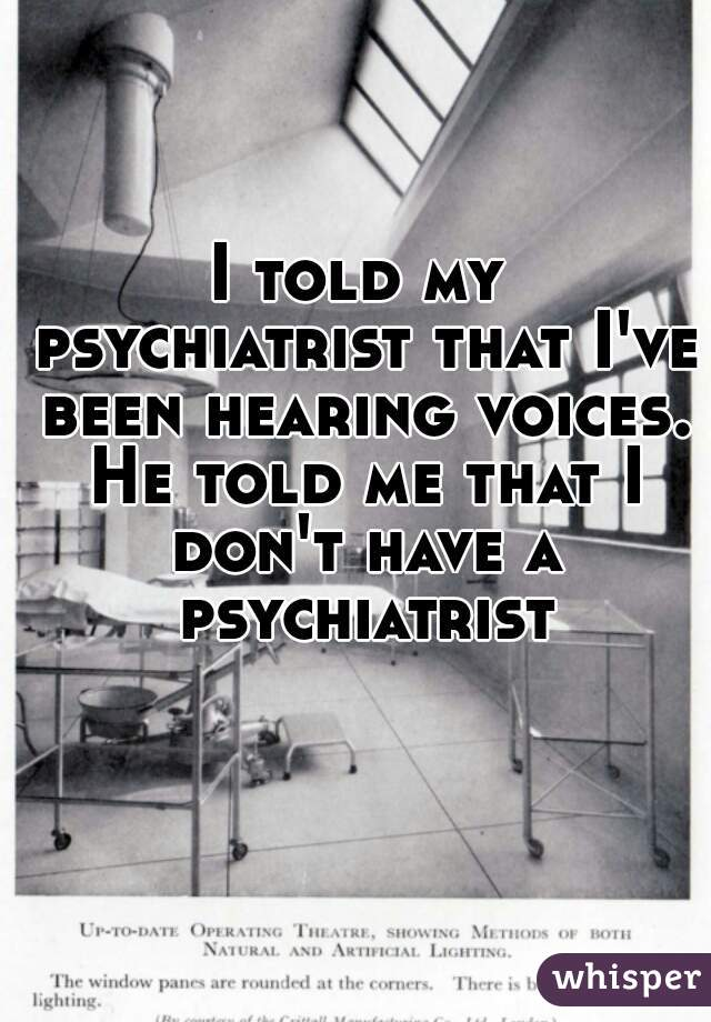 I told my psychiatrist that I've been hearing voices. He told me that I don't have a psychiatrist