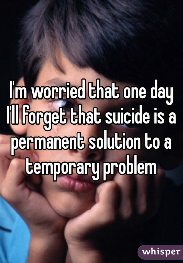 I'm worried that one day I'll forget that suicide is a permanent solution to a temporary problem