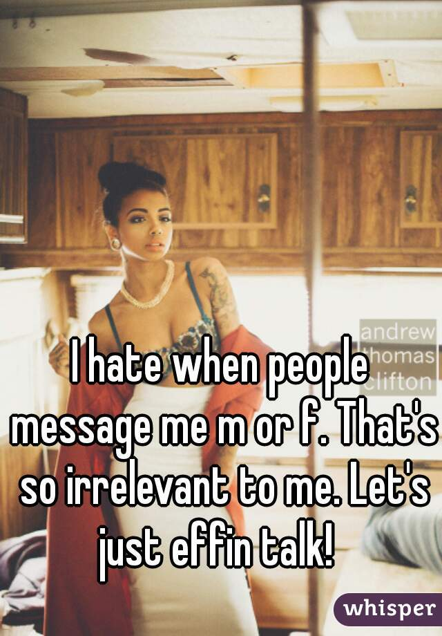 I hate when people message me m or f. That's so irrelevant to me. Let's just effin talk!