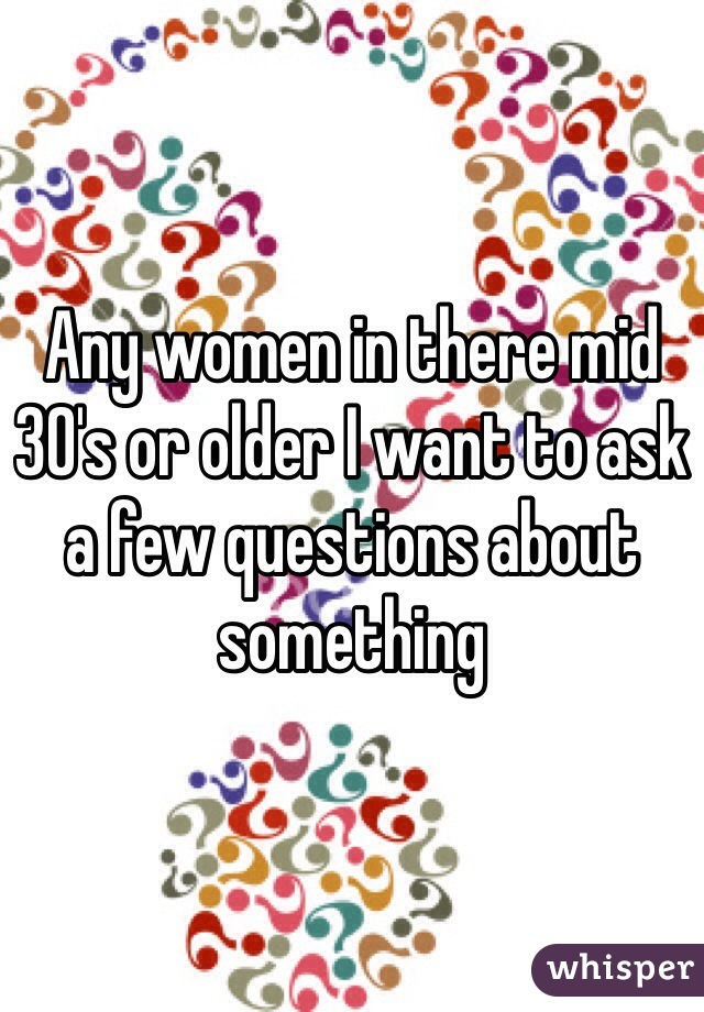 Any women in there mid 30's or older I want to ask a few questions about something