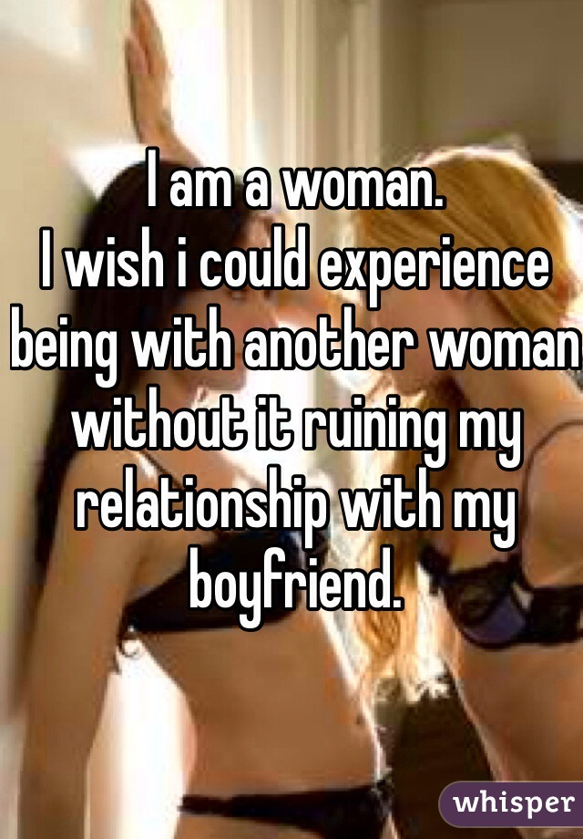 I am a woman. I wish i could experience being with another woman without it ruining my relationship with my boyfriend.