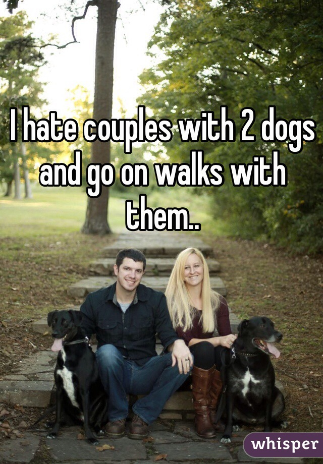 I hate couples with 2 dogs and go on walks with them..