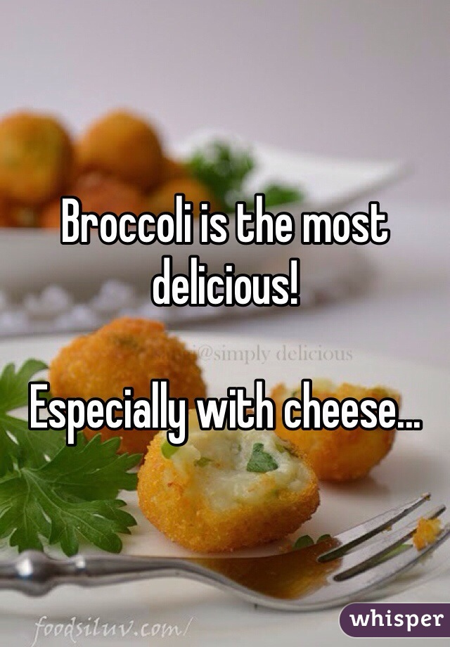 Broccoli is the most delicious!   Especially with cheese...