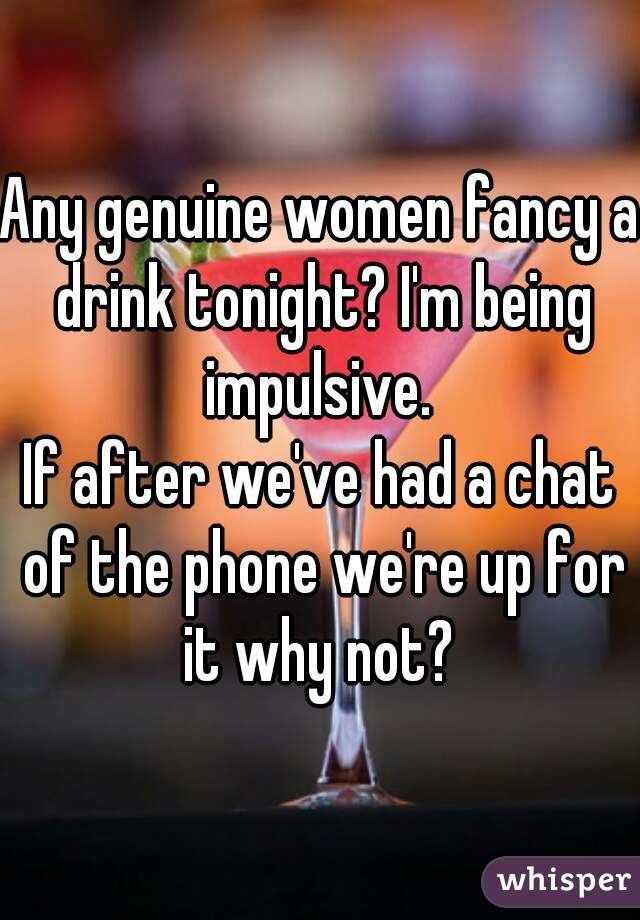 Any genuine women fancy a drink tonight? I'm being impulsive.   If after we've had a chat of the phone we're up for it why not?