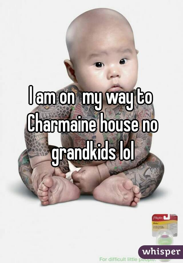 I am on  my way to Charmaine house no grandkids lol
