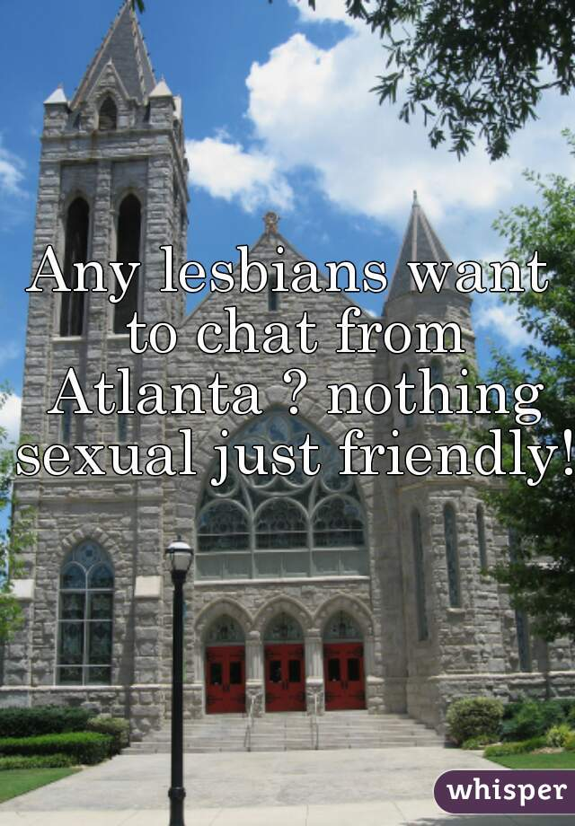 Any lesbians want to chat from Atlanta ? nothing sexual just friendly!