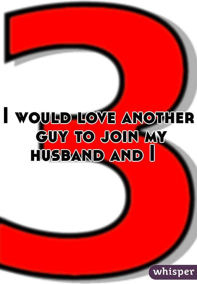 I would love another guy to join my husband and I