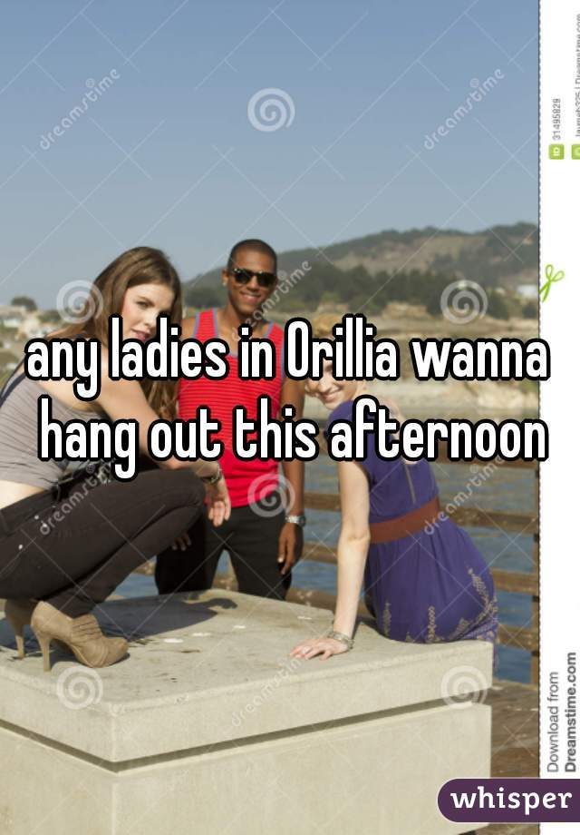 any ladies in Orillia wanna hang out this afternoon