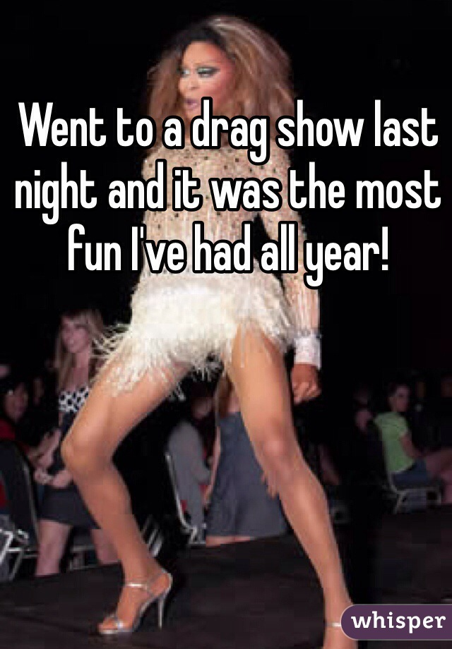 Went to a drag show last night and it was the most fun I've had all year!