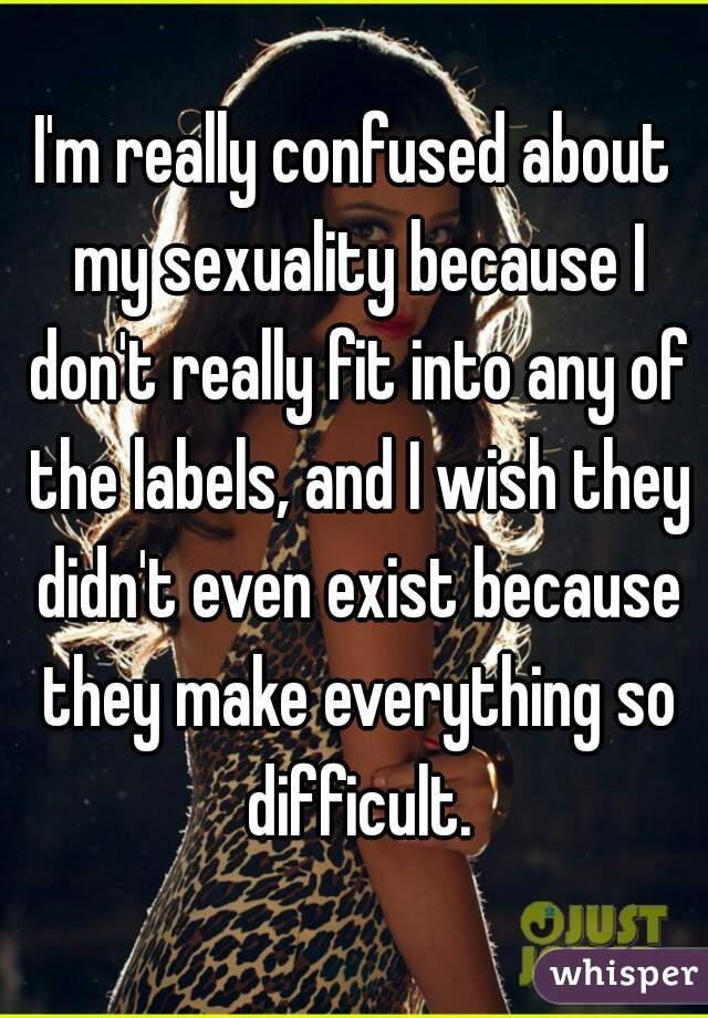 I'm really confused about my sexuality because I don't really fit into any of the labels, and I wish they didn't even exist because they make everything so difficult.
