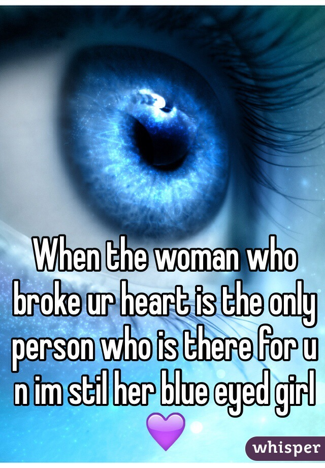 When the woman who broke ur heart is the only person who is there for u n im stil her blue eyed girl 💜