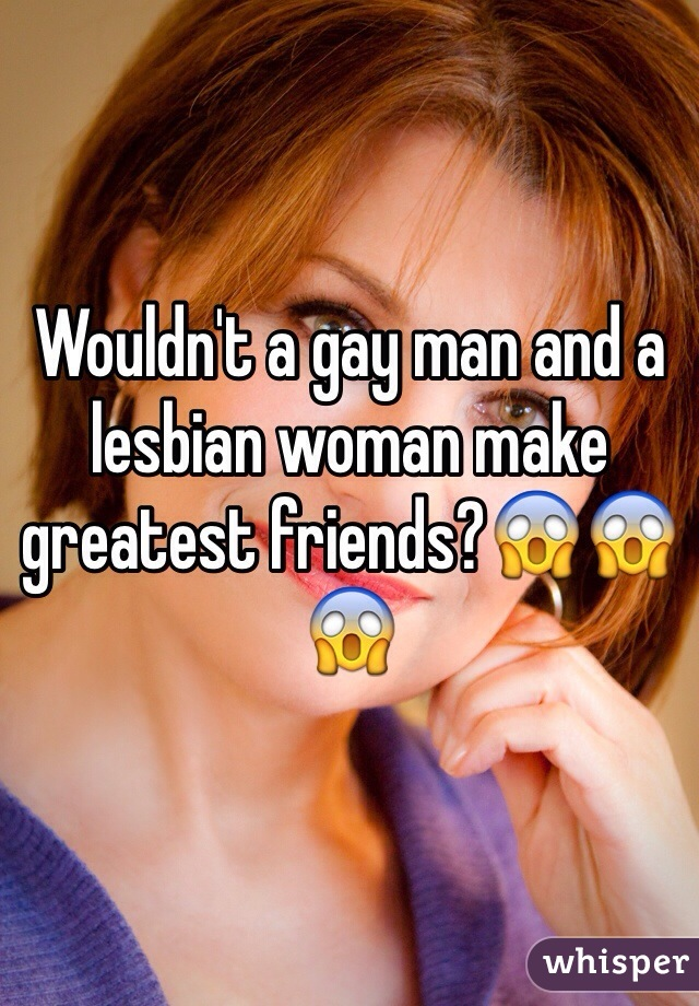 Wouldn't a gay man and a lesbian woman make greatest friends?😱😱😱