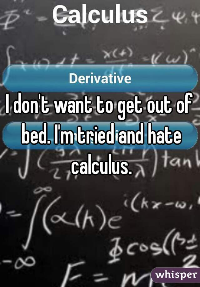 I don't want to get out of bed. I'm tried and hate calculus.