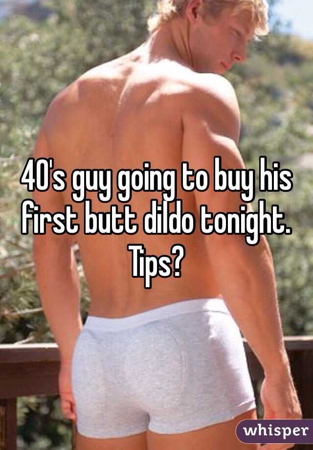 40's guy going to buy his first butt dildo tonight. Tips?