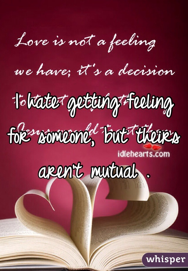 I hate getting feeling for someone, but theirs aren't mutual .