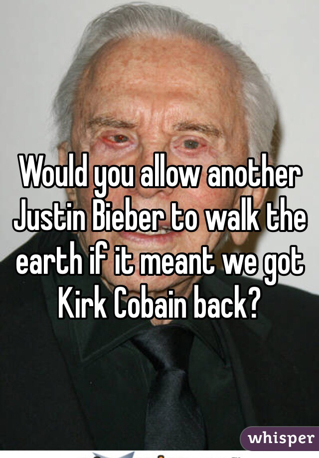 Would you allow another Justin Bieber to walk the earth if it meant we got Kirk Cobain back?