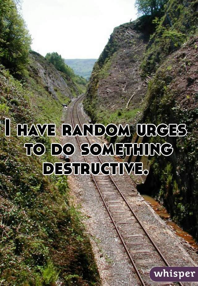 I have random urges to do something destructive.