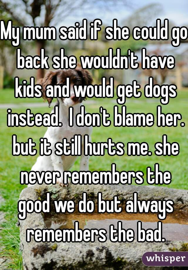 My mum said if she could go back she wouldn't have kids and would get dogs instead.  I don't blame her. but it still hurts me. she never remembers the good we do but always remembers the bad.